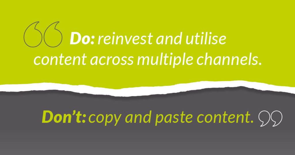Do: reinvest and utilise content across multiple channels.  Don't: copy & paste content.